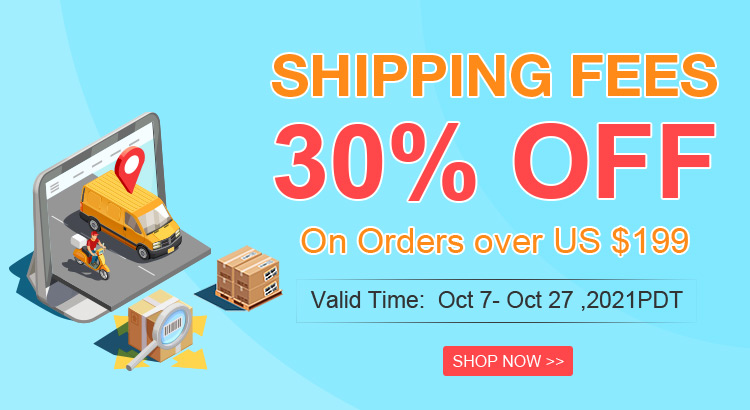 Shipping Fees 30% OFF On Orders over US $199 Valid Time:  Oct 7- Oct 27 ,2021PDT