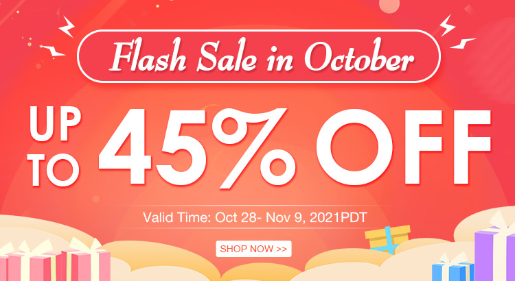 Flash Sale in October Up to 45% OFF Valid Time:Oct 28- Nov 9, 2021PDT Shop Now